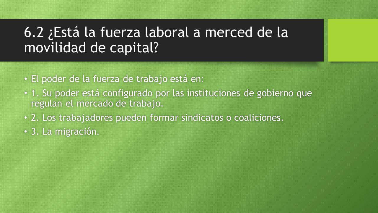 6.2 ¿Está la fuerza laboral a merced de la movilidad de capital? El poder de la fuerza de trabajo está en: El poder de la fuerza de trabajo está en: 1