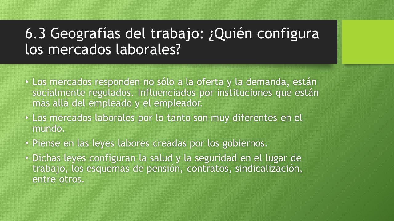 6.3 Geografías del trabajo: ¿Quién configura los mercados laborales? Los mercados responden no sólo a la oferta y la demanda, están socialmente regula