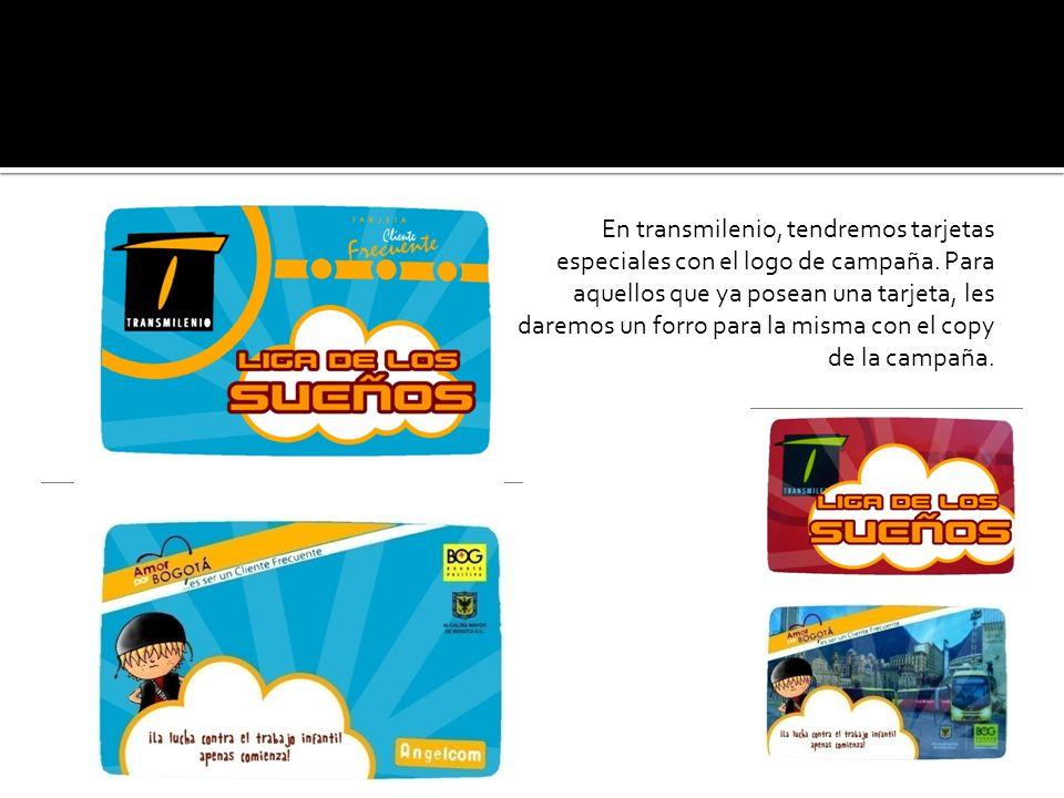 En transmilenio, tendremos tarjetas especiales con el logo de campaña. Para aquellos que ya posean una tarjeta, les daremos un forro para la misma con