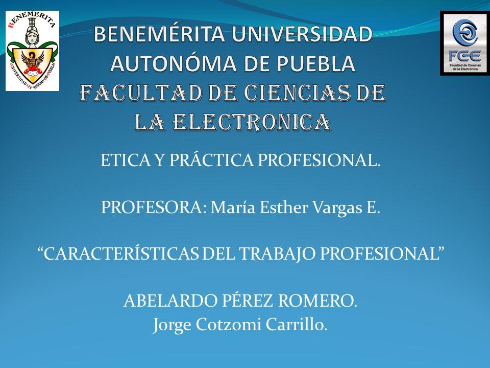 ETICA Y PRÁCTICA PROFESIONAL. PROFESORA: María Esther Vargas E. CARACTERÍSTICAS DEL TRABAJO PROFESIONAL ABELARDO PÉREZ ROMERO. Jorge Cotzomi Carrillo.