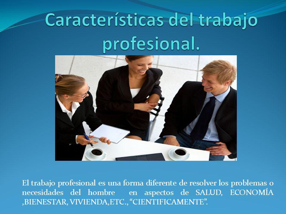 El trabajo profesional es una forma diferente de resolver los problemas o necesidades del hombre en aspectos de SALUD, ECONOMÍA,BIENESTAR, VIVIENDA,ET