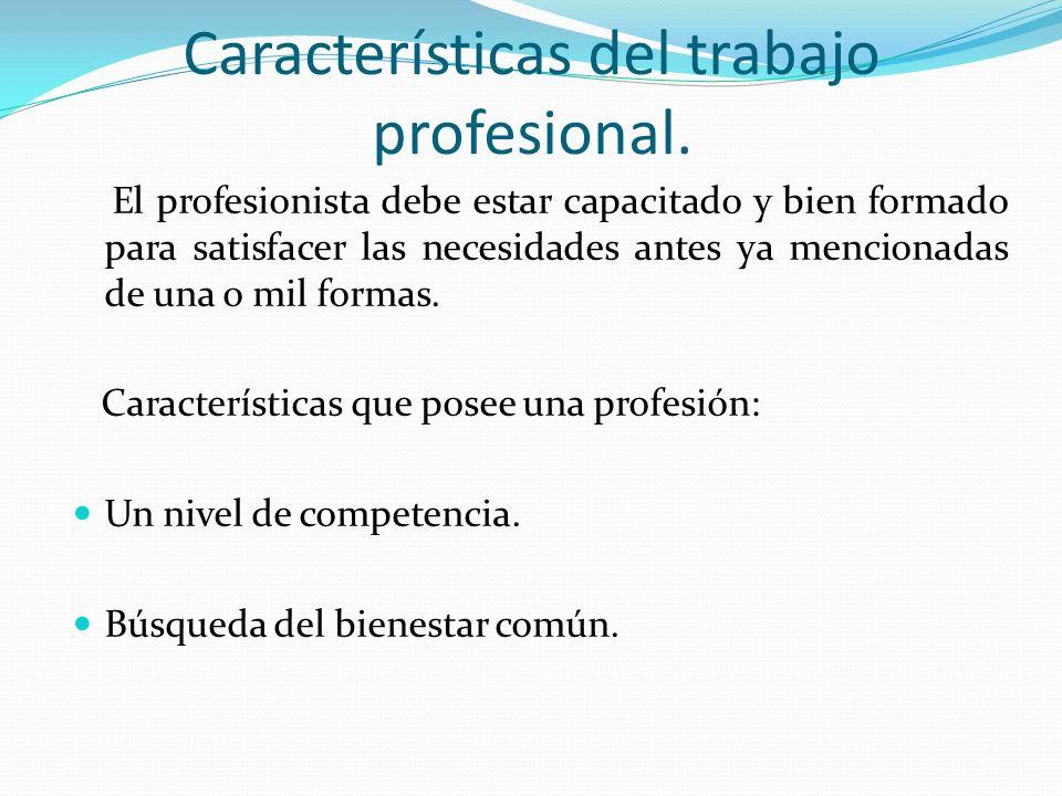 Características del trabajo profesional. El profesionista debe estar capacitado y bien formado para satisfacer las necesidades antes ya mencionadas de