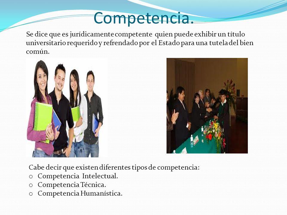 Competencia. Se dice que es jurídicamente competente quien puede exhibir un título universitario requerido y refrendado por el Estado para una tutela