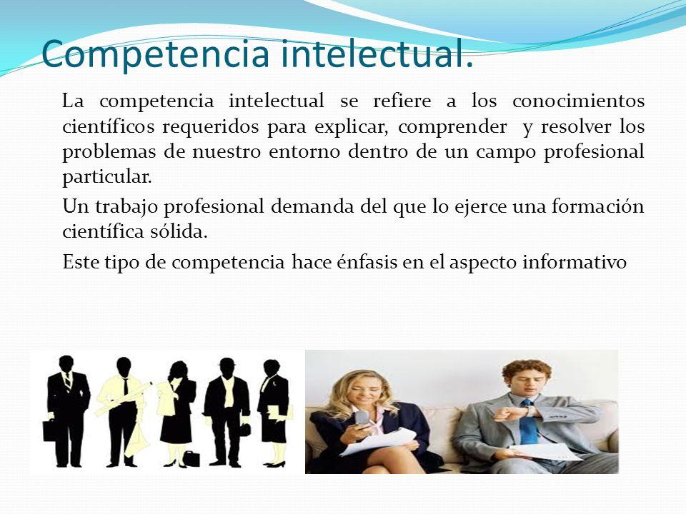 Competencia intelectual. La competencia intelectual se refiere a los conocimientos científicos requeridos para explicar, comprender y resolver los pro
