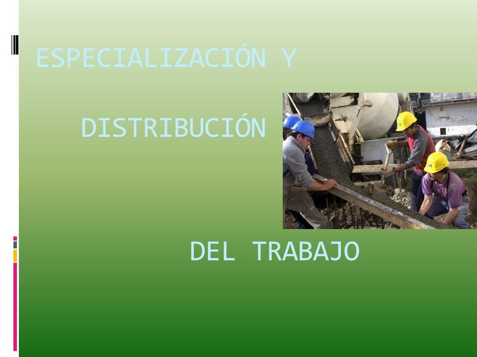 ESPECIALIZACIÓN Y DISTRIBUCIÓN DEL TRABAJO
