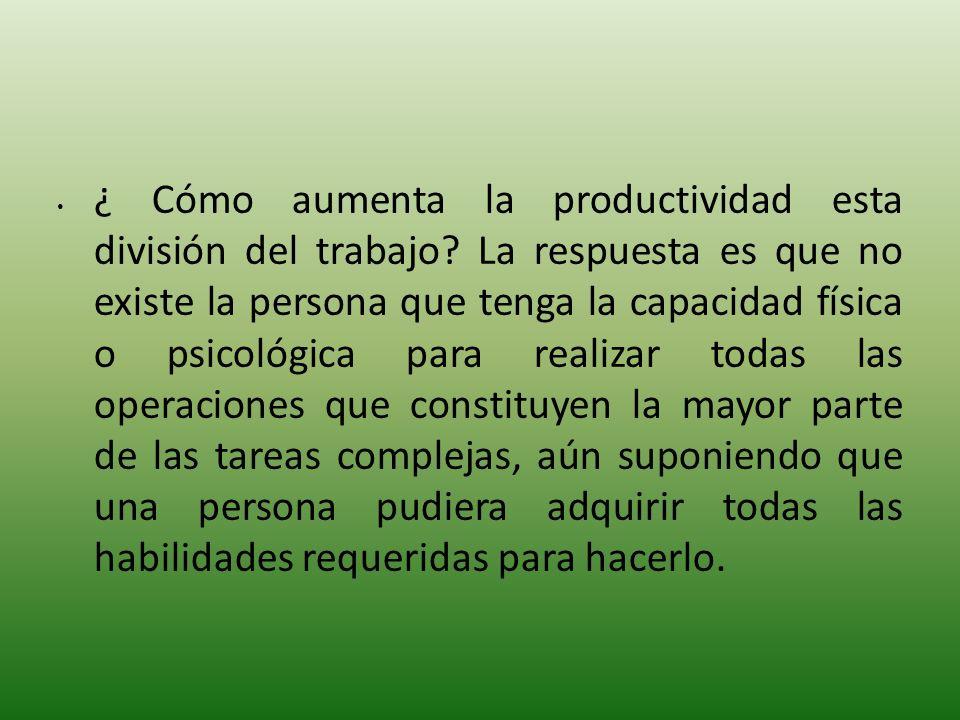 ¿ Cómo aumenta la productividad esta división del trabajo? La respuesta es que no existe la persona que tenga la capacidad física o psicológica para r