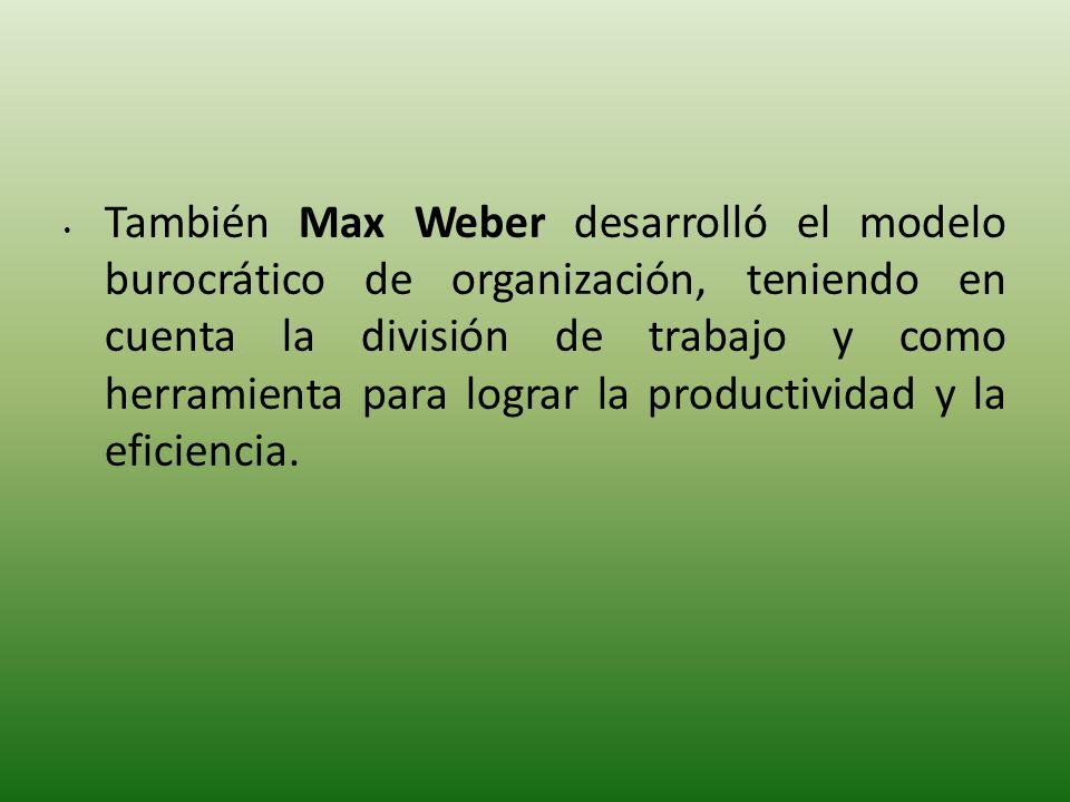 También Max Weber desarrolló el modelo burocrático de organización, teniendo en cuenta la división de trabajo y como herramienta para lograr la produc