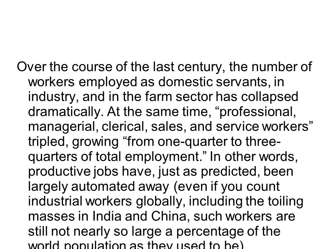 Over the course of the last century, the number of workers employed as domestic servants, in industry, and in the farm sector has collapsed dramatically.