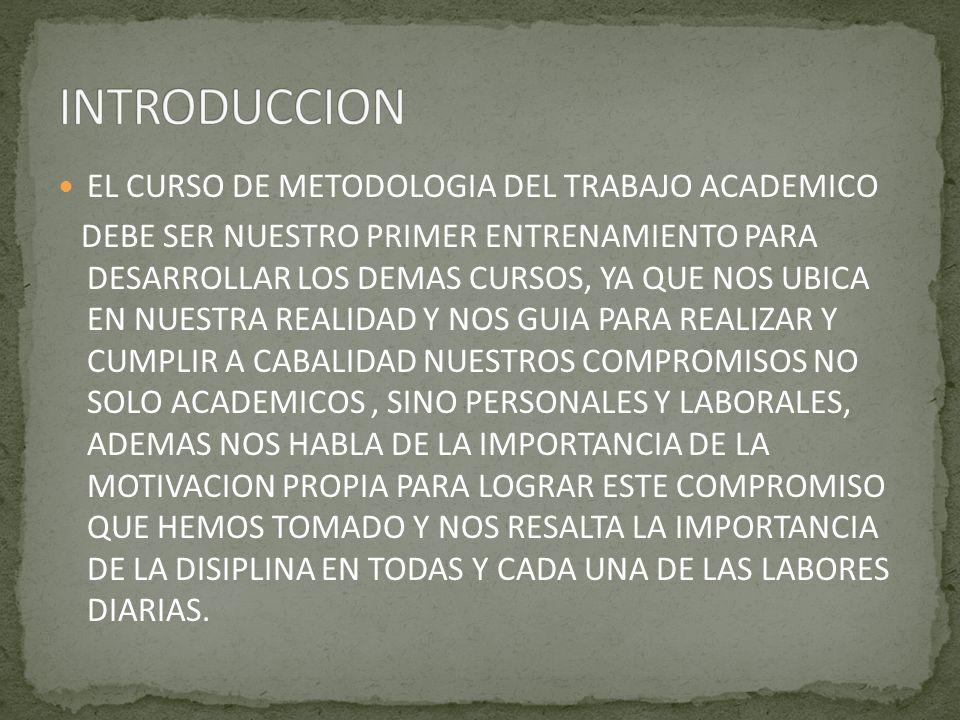 EL CURSO DE METODOLOGIA DEL TRABAJO ACADEMICO DEBE SER NUESTRO PRIMER ENTRENAMIENTO PARA DESARROLLAR LOS DEMAS CURSOS, YA QUE NOS UBICA EN NUESTRA REALIDAD Y NOS GUIA PARA REALIZAR Y CUMPLIR A CABALIDAD NUESTROS COMPROMISOS NO SOLO ACADEMICOS, SINO PERSONALES Y LABORALES, ADEMAS NOS HABLA DE LA IMPORTANCIA DE LA MOTIVACION PROPIA PARA LOGRAR ESTE COMPROMISO QUE HEMOS TOMADO Y NOS RESALTA LA IMPORTANCIA DE LA DISIPLINA EN TODAS Y CADA UNA DE LAS LABORES DIARIAS.