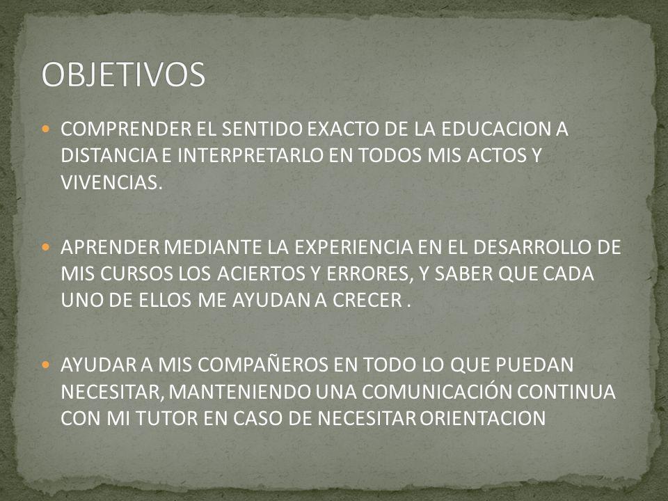 COMPRENDER EL SENTIDO EXACTO DE LA EDUCACION A DISTANCIA E INTERPRETARLO EN TODOS MIS ACTOS Y VIVENCIAS.