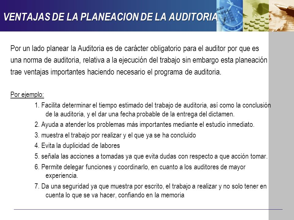 VENTAJAS DE LA PLANEACION DE LA AUDITORIA Por un lado planear la Auditoria es de carácter obligatorio para el auditor por que es una norma de auditori