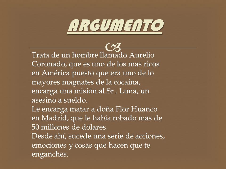 ARGUMENTO Trata de un hombre llamado Aurelio Coronado, que es uno de los mas ricos en América puesto que era uno de lo mayores magnates de la cocaina, encarga una misión al Sr.