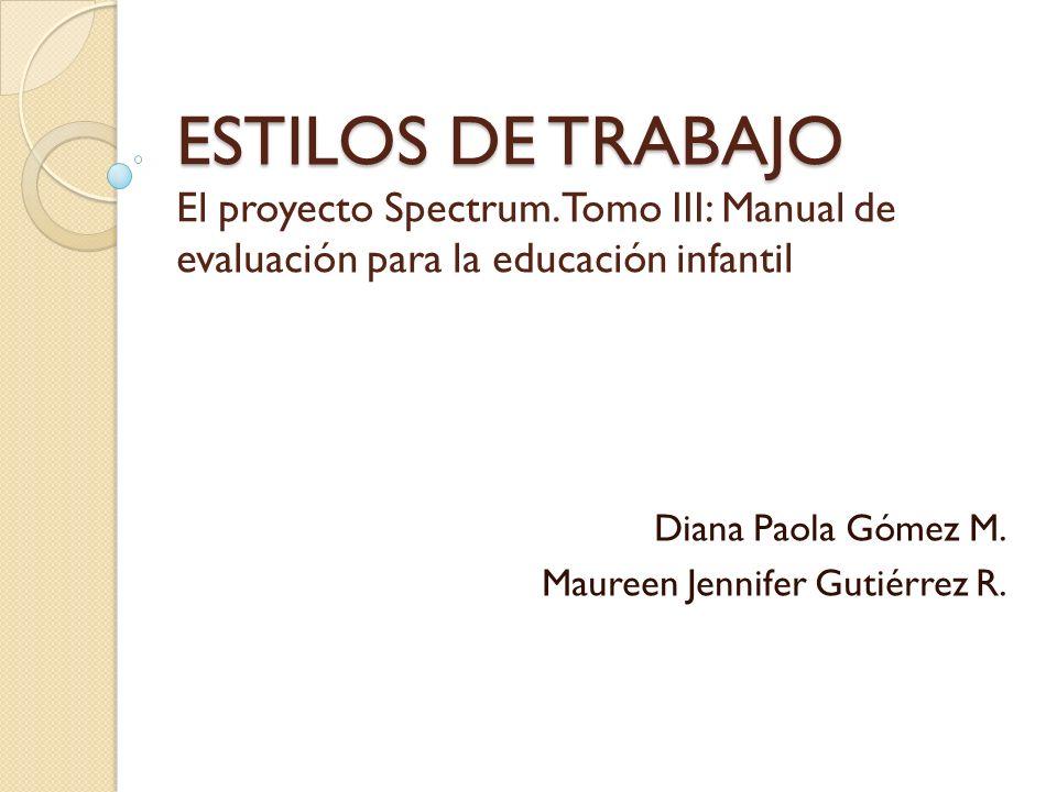 ESTILOS DE TRABAJO ESTILOS DE TRABAJO El proyecto Spectrum. Tomo III: Manual de evaluación para la educación infantil Diana Paola Gómez M. Maureen Jen