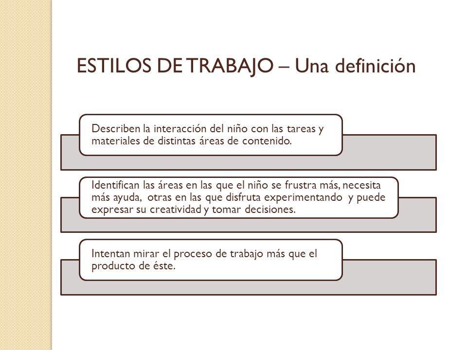 ESTILOS DE TRABAJO – Una definición Describen la interacción del niño con las tareas y materiales de distintas áreas de contenido. Identifican las áre