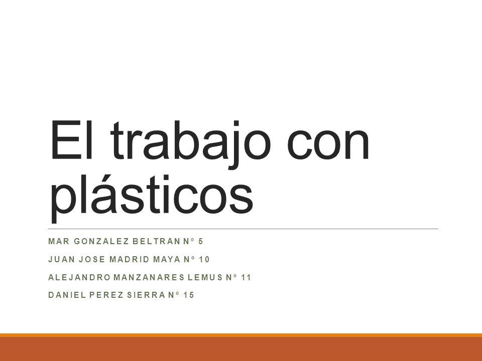 El trabajo con plásticos MAR GONZALEZ BELTRAN Nº 5 JUAN JOSE MADRID MAYA Nº 10 ALEJANDRO MANZANARES LEMUS Nº 11 DANIEL PEREZ SIERRA Nº 15
