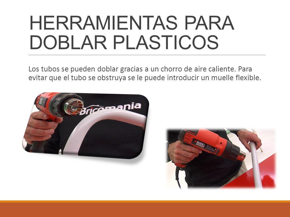 HERRAMIENTAS PARA DOBLAR PLASTICOS Los tubos se pueden doblar gracias a un chorro de aire caliente. Para evitar que el tubo se obstruya se le puede in