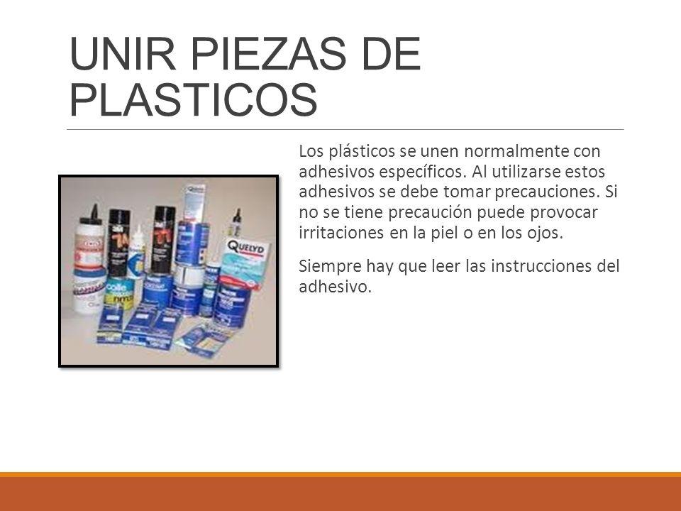 UNIR PIEZAS DE PLASTICOS Los plásticos se unen normalmente con adhesivos específicos. Al utilizarse estos adhesivos se debe tomar precauciones. Si no