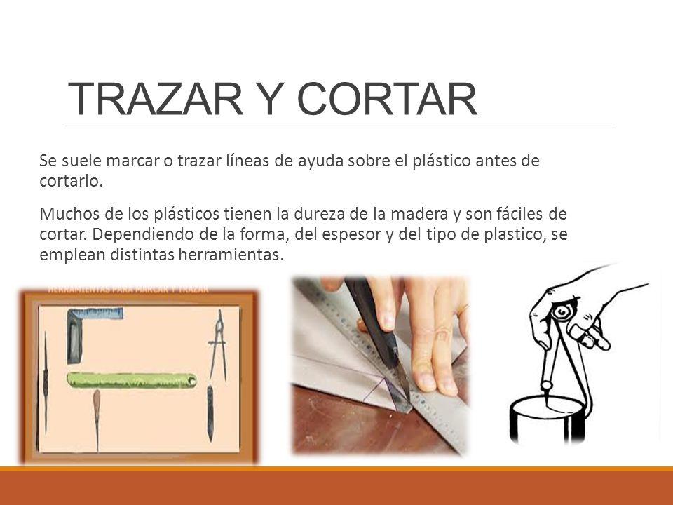 TRAZAR Y CORTAR Se suele marcar o trazar líneas de ayuda sobre el plástico antes de cortarlo. Muchos de los plásticos tienen la dureza de la madera y