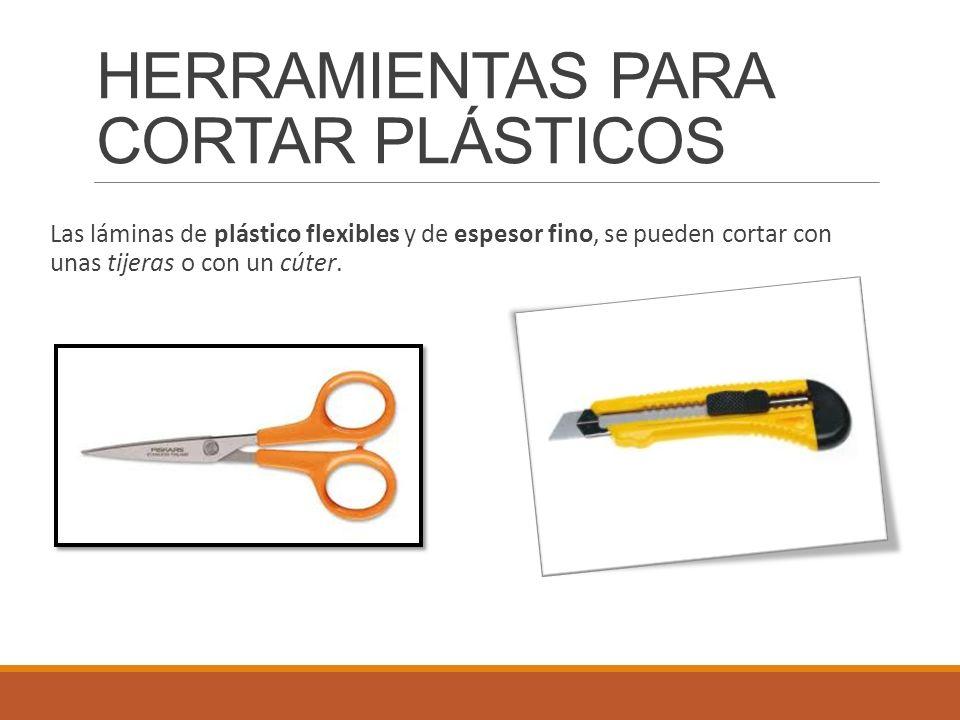 HERRAMIENTAS PARA CORTAR PLÁSTICOS Las láminas de plástico flexibles y de espesor fino, se pueden cortar con unas tijeras o con un cúter.