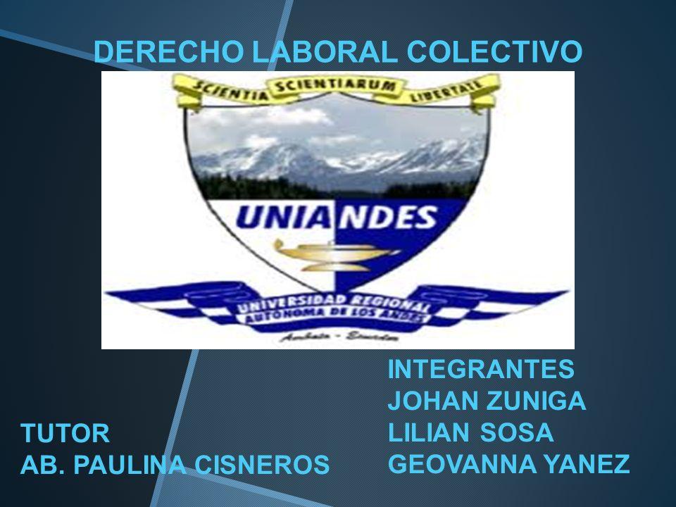 DERECHO LABORAL COLECTIVO INTEGRANTES JOHAN ZUNIGA LILIAN SOSA GEOVANNA YANEZ TUTOR AB. PAULINA CISNEROS
