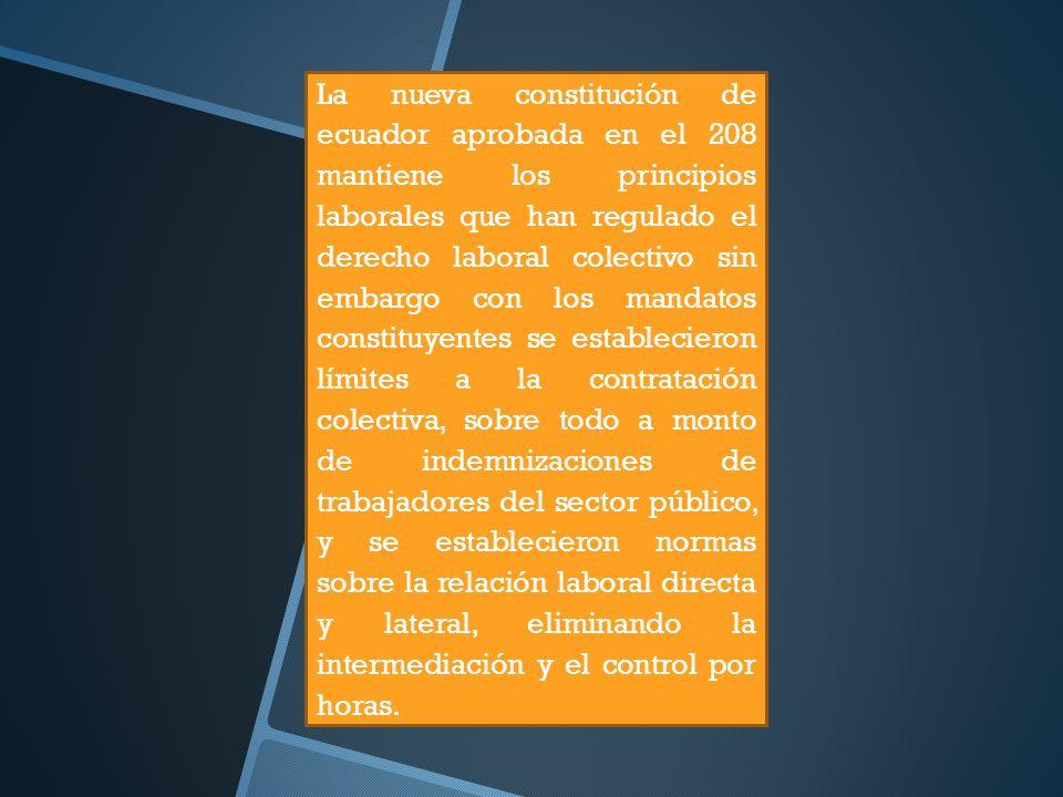 La nueva constitución de ecuador aprobada en el 208 mantiene los principios laborales que han regulado el derecho laboral colectivo sin embargo con lo