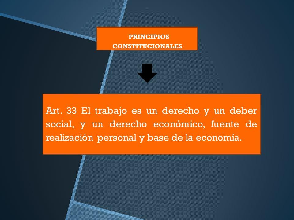 PRINCIPIOS CONSTITUCIONALES Art. 33 El trabajo es un derecho y un deber social, y un derecho económico, fuente de realización personal y base de la ec