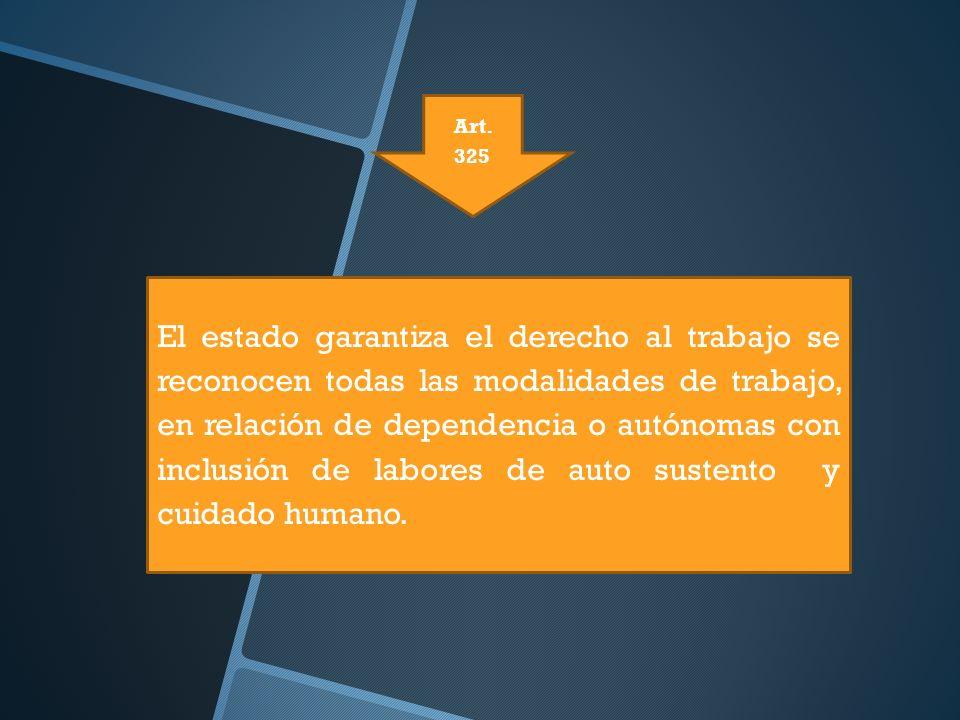 Art. 325 El estado garantiza el derecho al trabajo se reconocen todas las modalidades de trabajo, en relación de dependencia o autónomas con inclusión