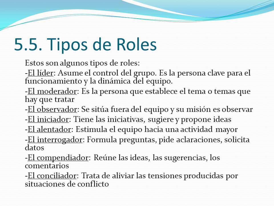 5.5. Tipos de Roles Estos son algunos tipos de roles: -El líder: Asume el control del grupo. Es la persona clave para el funcionamiento y la dinámica