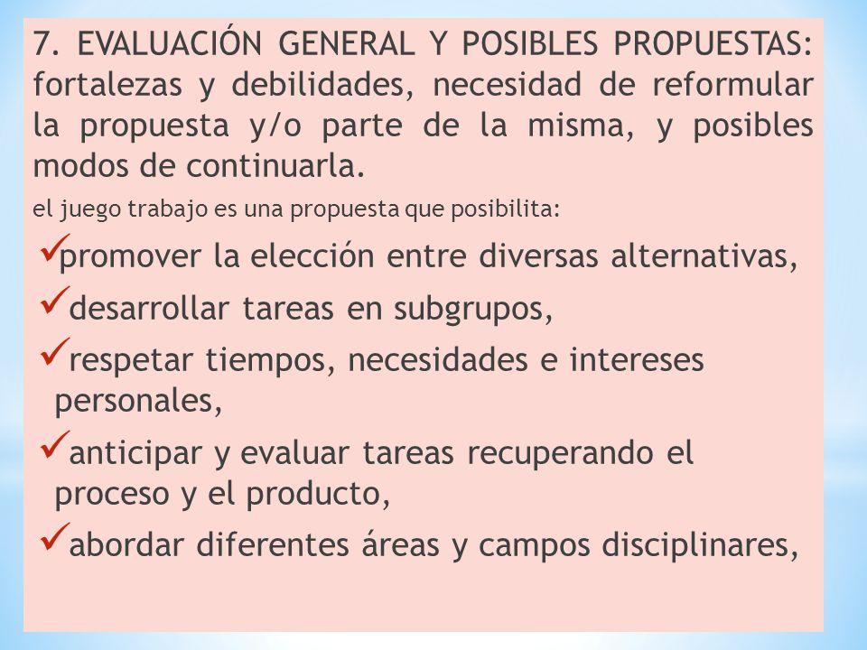 7. EVALUACIÓN GENERAL Y POSIBLES PROPUESTAS: fortalezas y debilidades, necesidad de reformular la propuesta y/o parte de la misma, y posibles modos de