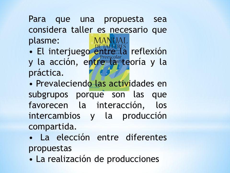 Para que una propuesta sea considera taller es necesario que plasme: El interjuego entre la reflexión y la acción, entre la teoría y la práctica.