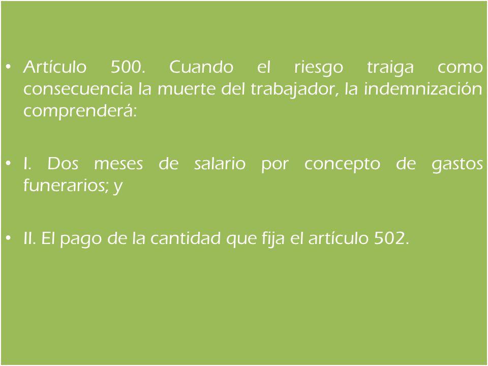 Artículo 500. Cuando el riesgo traiga como consecuencia la muerte del trabajador, la indemnización comprenderá: I. Dos meses de salario por concepto d