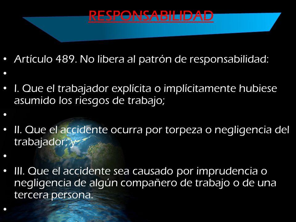RESPONSABILIDAD Artículo 489. No libera al patrón de responsabilidad: I. Que el trabajador explícita o implícitamente hubiese asumido los riesgos de t