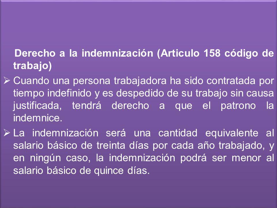 Derecho a la indemnización (Articulo 158 código de trabajo) Cuando una persona trabajadora ha sido contratada por tiempo indefinido y es despedido de