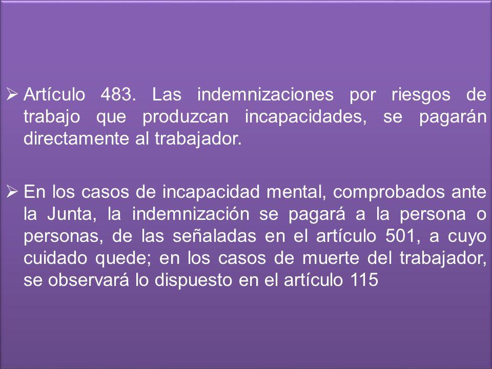 Artículo 483. Las indemnizaciones por riesgos de trabajo que produzcan incapacidades, se pagarán directamente al trabajador. En los casos de incapacid
