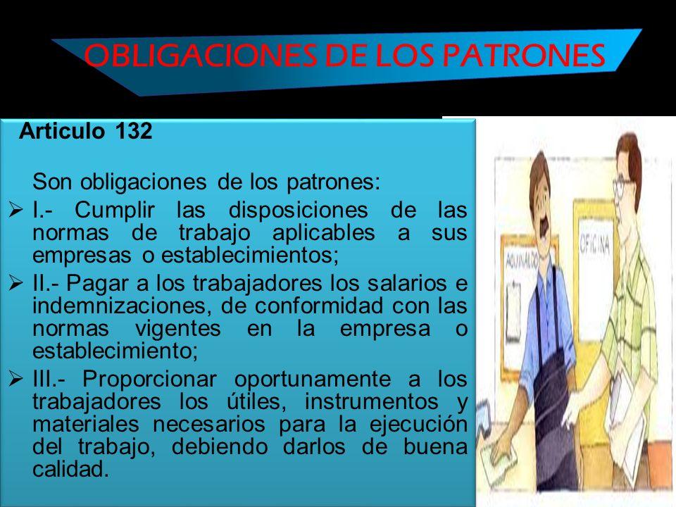 OBLIGACIONES DE LOS PATRONES Articulo 132 Son obligaciones de los patrones: I.- Cumplir las disposiciones de las normas de trabajo aplicables a sus em