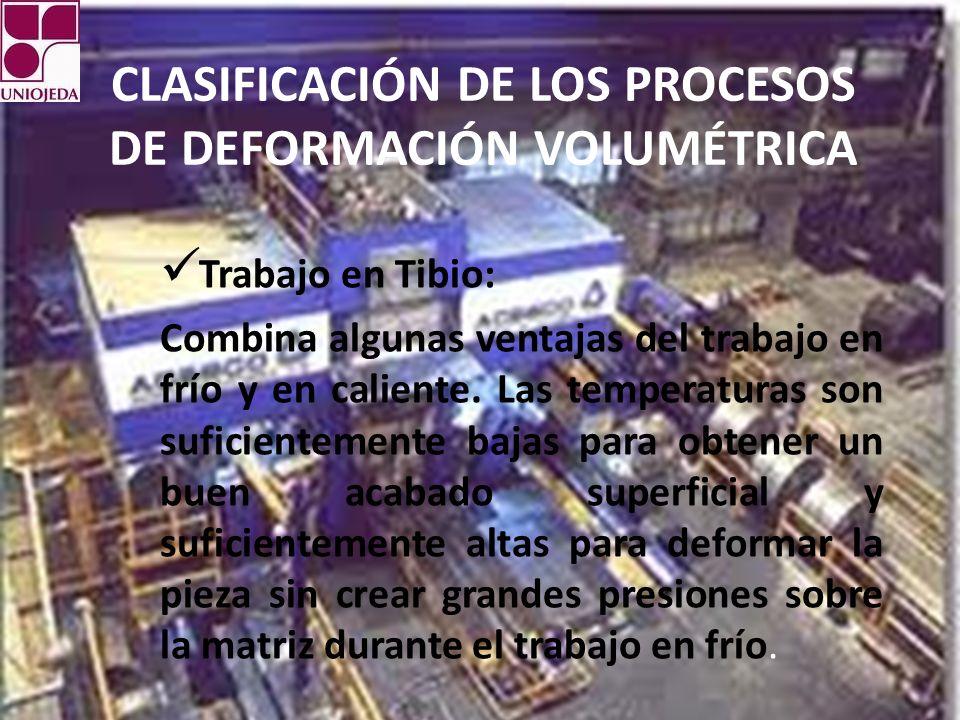 CLASIFICACIÓN DE LOS PROCESOS DE DEFORMACIÓN VOLUMÉTRICA Trabajo en Tibio: Combina algunas ventajas del trabajo en frío y en caliente.