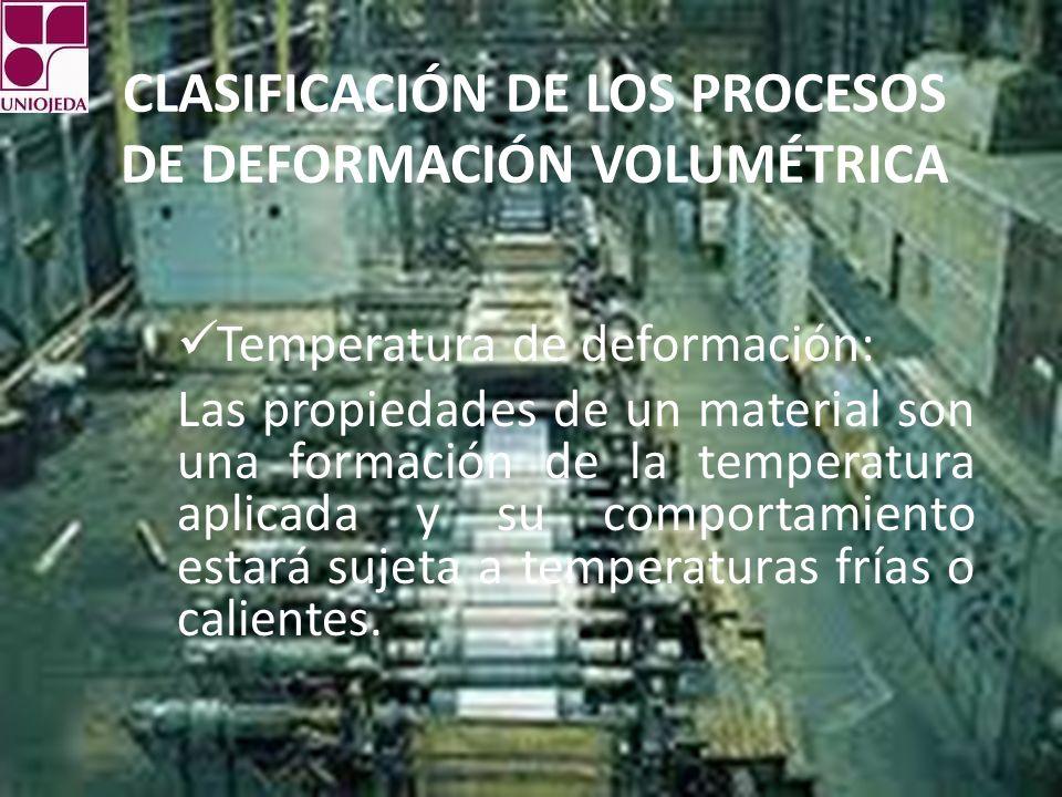 CLASIFICACIÓN DE LOS PROCESOS DE DEFORMACIÓN VOLUMÉTRICA Temperatura de deformación: Las propiedades de un material son una formación de la temperatur