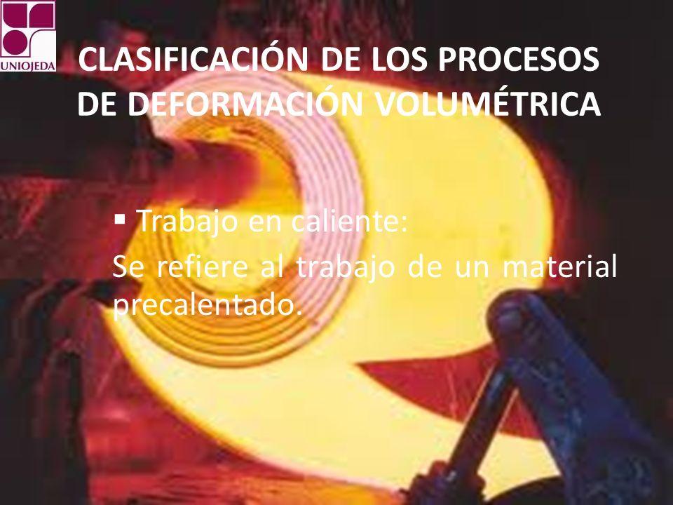 CLASIFICACIÓN DE LOS PROCESOS DE DEFORMACIÓN VOLUMÉTRICA Trabajo en caliente: Se refiere al trabajo de un material precalentado.
