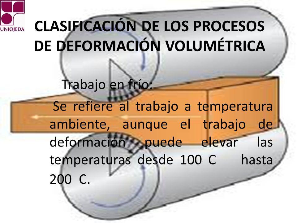 CLASIFICACIÓN DE LOS PROCESOS DE DEFORMACIÓN VOLUMÉTRICA Trabajo en frío: Se refiere al trabajo a temperatura ambiente, aunque el trabajo de deformación puede elevar las temperaturas desde 100 C hasta 200 C.