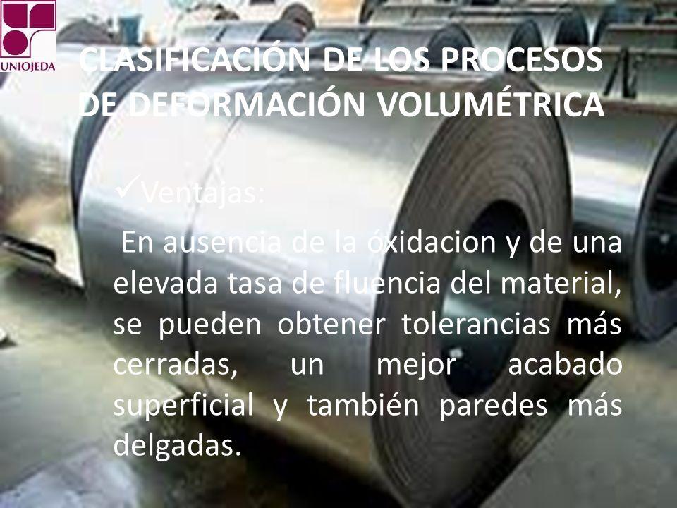 CLASIFICACIÓN DE LOS PROCESOS DE DEFORMACIÓN VOLUMÉTRICA Ventajas: En ausencia de la óxidacion y de una elevada tasa de fluencia del material, se pued