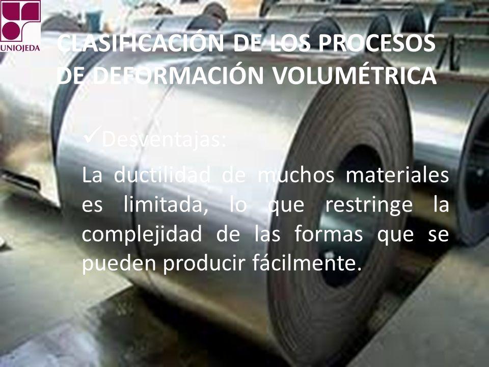 CLASIFICACIÓN DE LOS PROCESOS DE DEFORMACIÓN VOLUMÉTRICA Desventajas: La ductilidad de muchos materiales es limitada, lo que restringe la complejidad