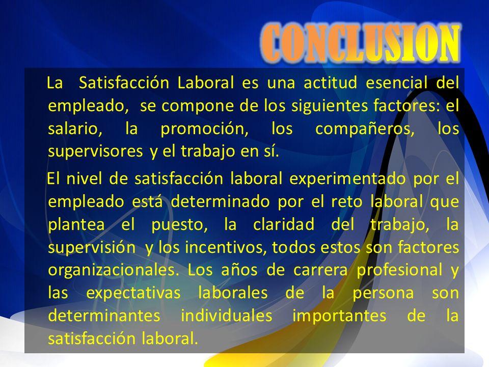 La Satisfacción Laboral es una actitud esencial del empleado, se compone de los siguientes factores: el salario, la promoción, los compañeros, los sup