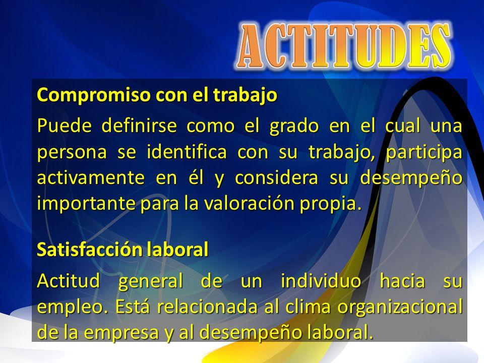Compromiso con el trabajo Puede definirse como el grado en el cual una persona se identifica con su trabajo, participa activamente en él y considera s