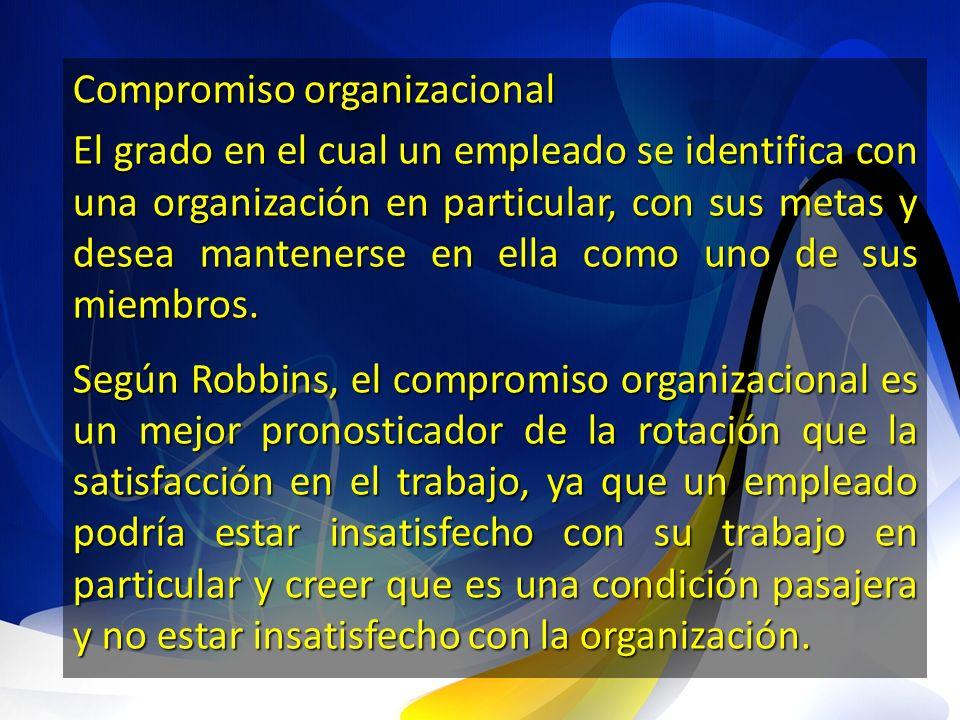Compromiso organizacional El grado en el cual un empleado se identifica con una organización en particular, con sus metas y desea mantenerse en ella c