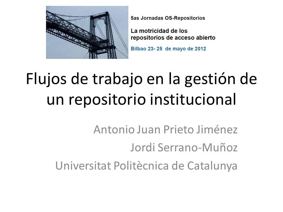 Flujos de trabajo en la gestión de un repositorio institucional Antonio Juan Prieto Jiménez Jordi Serrano-Muñoz Universitat Politècnica de Catalunya