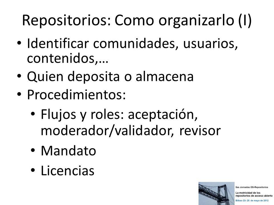 Repositorios: Como organizarlo (I) Identificar comunidades, usuarios, contenidos,… Quien deposita o almacena Procedimientos: Flujos y roles: aceptació