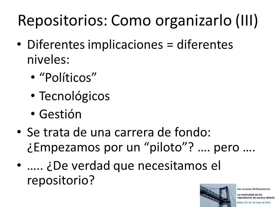 Repositorios: Como organizarlo (III) Diferentes implicaciones = diferentes niveles: Políticos Tecnológicos Gestión Se trata de una carrera de fondo: ¿