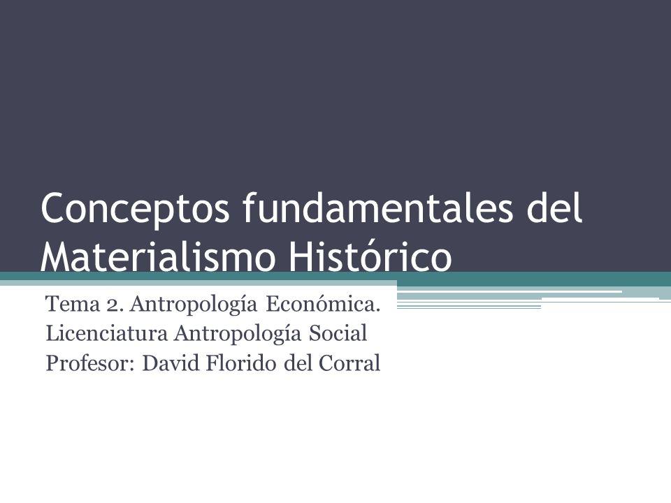 Conceptos fundamentales del Materialismo Histórico Tema 2. Antropología Económica. Licenciatura Antropología Social Profesor: David Florido del Corral