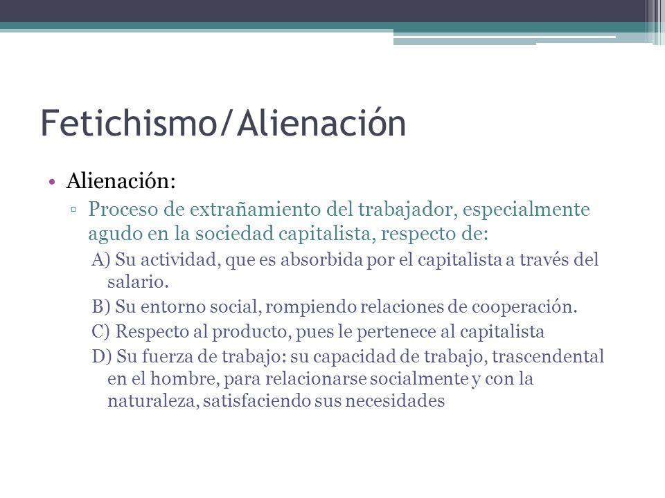 Fetichismo/Alienación Alienación: Proceso de extrañamiento del trabajador, especialmente agudo en la sociedad capitalista, respecto de: A) Su activida