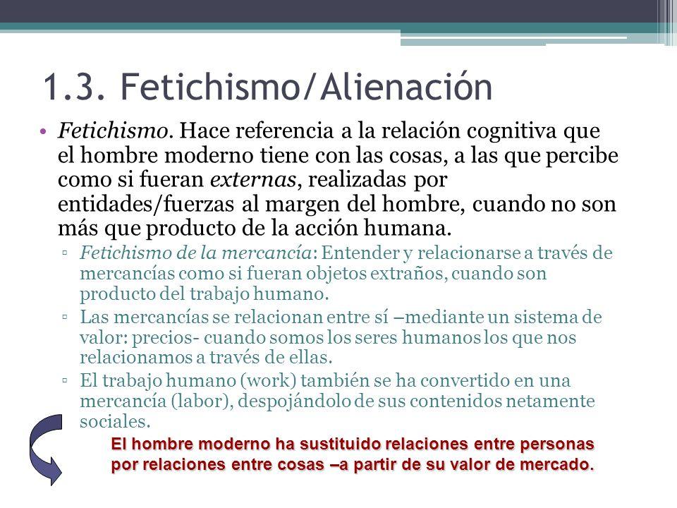 1.3. Fetichismo/Alienación Fetichismo. Hace referencia a la relación cognitiva que el hombre moderno tiene con las cosas, a las que percibe como si fu